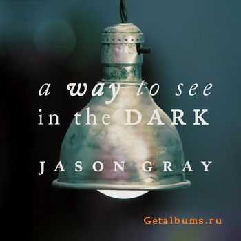 Jason Gray - A Way To See In The Dark [Special Edition] (2011)