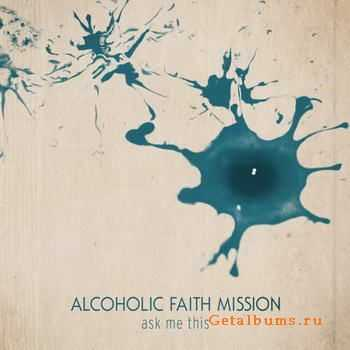 Alcoholic Faith Mission - Ask Me This (2011)