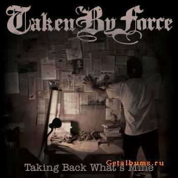 Taken By Force – Taking Back What's Mine [2011]