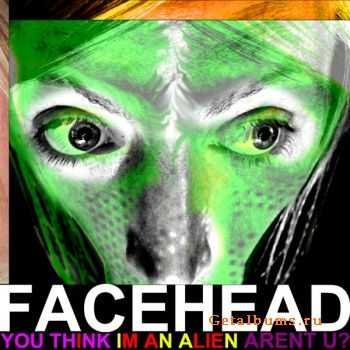 FaceHead – You Think I'm An Alien Arent U? (2011)