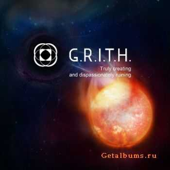 G.R.I.T.H. - Truly creating and dispassionately ruining  (2011)