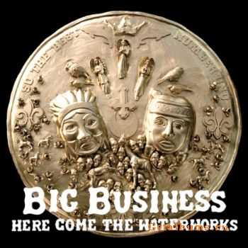 Big Business - Here Come the Waterworks (2007)
