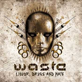 W.A.S.T.E. - Liquor, Drugs And Hate (2011)