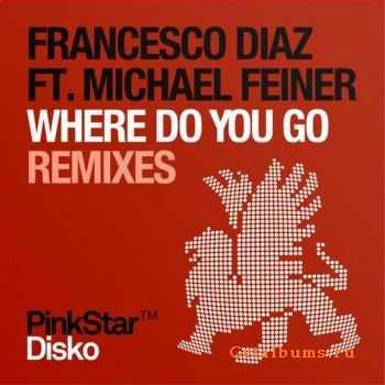 Francesco Diaz Ft. Michael Feiner - Where Do You Go (Remixes) (2011)