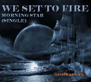 We Set To Fire - Morning Star [Single] (2011)