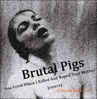 Brutal Pigs - You Cried When I Killed And Raped Your Mother (Single) (2012)