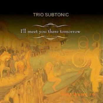 Trio Subtonic - I'll Meet You There Tomorrow (2012)