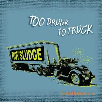 Roy Sludge - Too Drunk To Truck (2011)