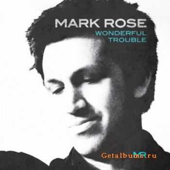 Mark Rose - Wonderful Trouble (Deluxe Edition) (2011)