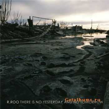 R.ROO - There Is No Yesterday And No Tomorrow (2012)