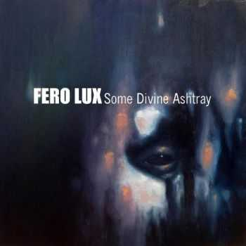Fero Lux - Some Divine Ashtray (2012)