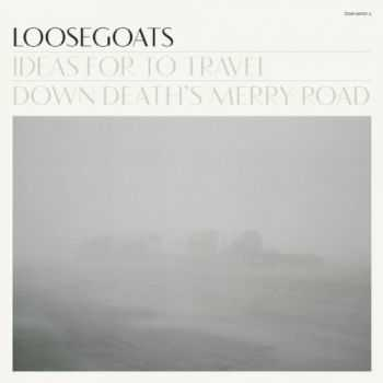 Loosegoats - Ideas For To Travel Down Deaths Merry Road (2012)