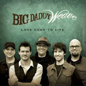 Big Daddy Weave – Love Come To life (2012)