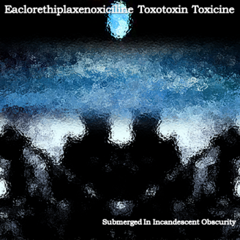 Eaclorethiplaxenoxiciline Toxotoxin Toxicine - Submerged In Incandescent Obscurity (2011)