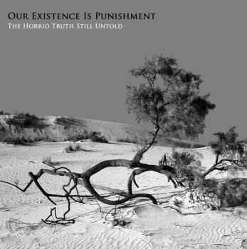 Our Existence Is Punishment - The Horrid Truth Still Untold  (2011)