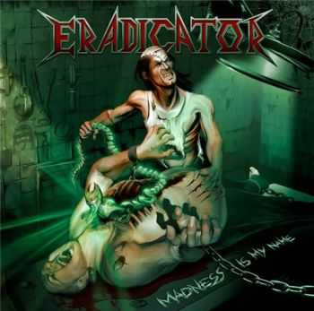 Eradicator - Madness Is My Name (2012)