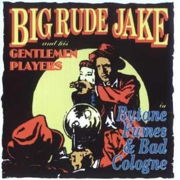 Big Rude Jake & His Gentlemen Players - Butane Fumes & Bad Cologne (1993)