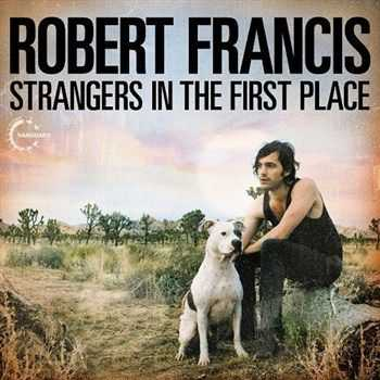 Robert Francis - Strangers In The First Place (2012)
