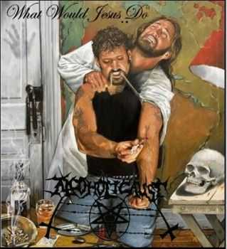 Alcoholicaust -  What Would Jesus Do [demo] (2012)