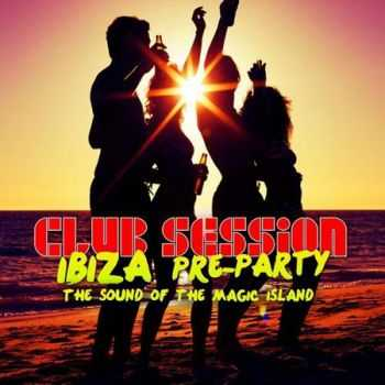 Club Session Ibiza Pre Party 2012 (The Sound Of The Magic Island) (2012)