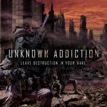 Unknown Addiction - Leave Destruction In Your Wake (2012)