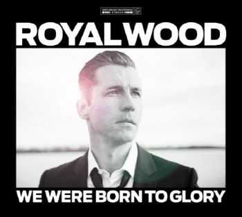 Royal Wood - We Were Born To Glory (2012)
