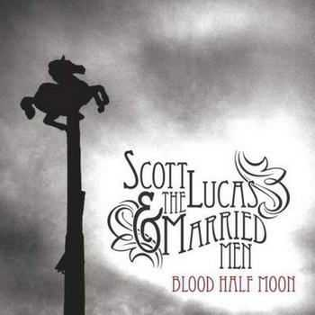 Scott Lucas & the Married Men - Blood Half Moon (2012)