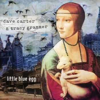 Dave Carter And Tracy Grammer - Little Blue Egg (2012)