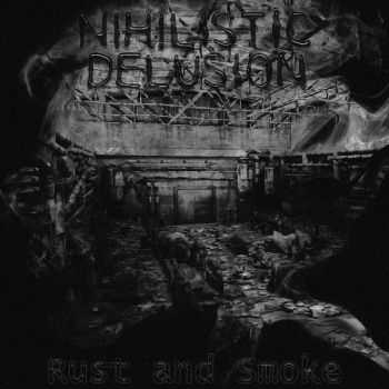 Nihilistic Delusion - Rust and Smoke (2012)