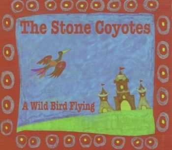 The Stone Coyotes -  Wild Bird Flying (2012)