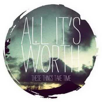 All It's Worth - These Things Take Time [EP] (2012)