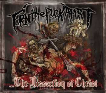 Torn The Fuck Apart - ...The Dissection Of Christ  (2012)