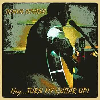 Dennis Bourke - Hey... Turn My Guitar Up! (2012)