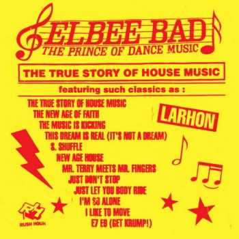 Elbee Bad - The Prince of Dance Music / The True Story of House Music (2012)