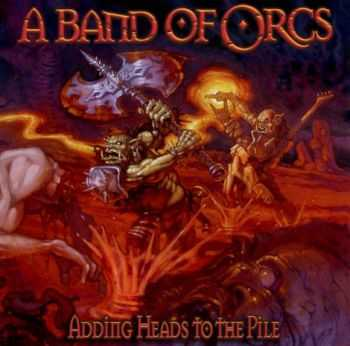 A Band Of Orcs - Adding Heads To The Pile (2012)