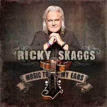 Ricky Skaggs - Music to My Ears (2012)