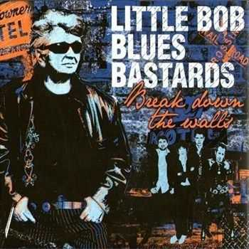 Little Bob Blues Bastards - Break Down The Walls (2012)