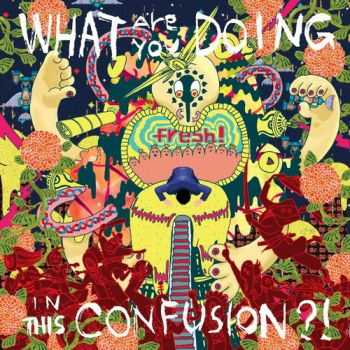 Fresh! - What Are You Doing In This Confusion (2012)