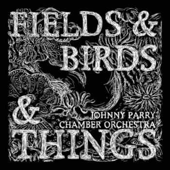 Johnny Parry Chamber Orchestra - Fields & Birds & Things (2012)
