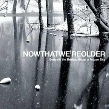 Now That We're Older - Beneath The Bridge, Under A Frozen Sky (2012)