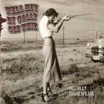 Hillbilly Shakespeare - Well Hey By Golly Gee Whiz (2012)