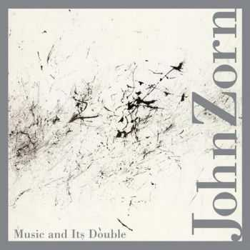 John Zorn - Music and Its Double (2012)