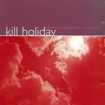 Kill Holiday  -  Somewhere Between The Wrong Is Right (1999)