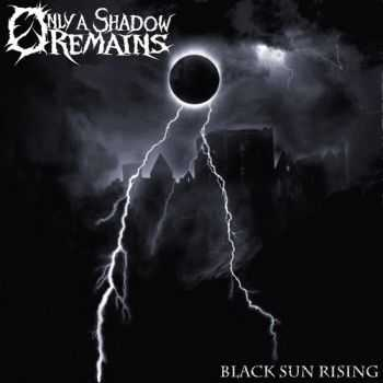 Only A Shadow Remains - Black Sun Rising (2013)