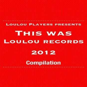 LouLou Players Presents This Was LouLou Records 2012 (2013)