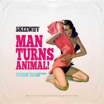 Skeewiff - Man Turns Animal (For The Erotic Pleasures of Women... & Men) (2013)
