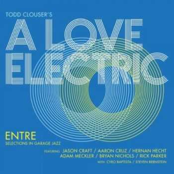 Todd Clouser's A Love Electric - Entre: Selections in Garage Jazz (2012)