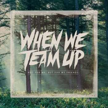 When We Team Up - Not For Me, But For My Friends [EP] (2013)