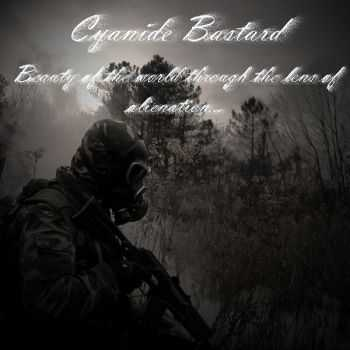 Cyanide Bastard - Beauty of the world through the lens of alienation... (2013)