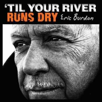 Eric Burdon - Til Your River Runs Dry (2013)